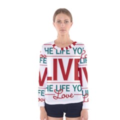Love The Life You Live Women s Long Sleeve T Shirts