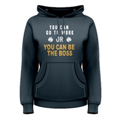 You can go to work or you can be the boss - Women s Pullover Hoodie