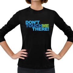 Don t Touch Me There! Dark Colored Long Sleeve Womens'' T Shirt