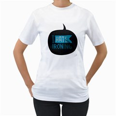 I hate ironing! Womens  T-shirt (White)