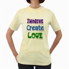 Imagine Create Love Women s T-shirt (Yellow)