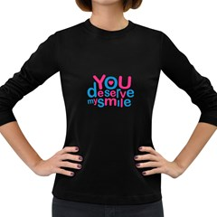 You Deserve My Smile Typographic Design Love Quote Women s Long Sleeve T-shirt (Dark Colored)