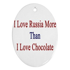 I Love Russia More Than I Love Chocolate Oval Ornament (two Sides)
