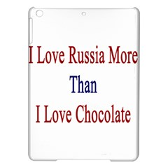 I Love Russia More Than I Love Chocolate Apple Ipad Air Hardshell Case