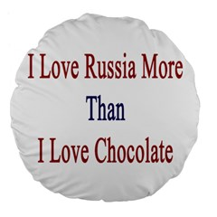 I Love Russia More Than I Love Chocolate 18  Premium Flano Round Cushion