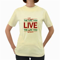 Love The Life You Live Women s Yellow T-Shirt