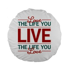 Love The Life You Live Standard 15  Premium Flano Round Cushions