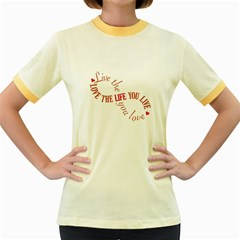 Live The Life You Love Women s Fitted Ringer T-Shirts