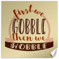 First We Gobble Then We Wobble  Canvas 12  X 12