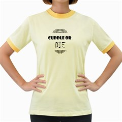 CUDDLE OR DIE FUNNY TEE Women s Fitted Ringer T-Shirts