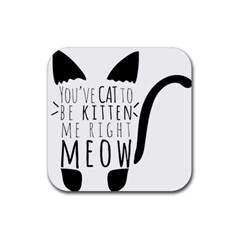 You ve Cat To Be Kitten Me Right Meow Rubber Coaster (Square)