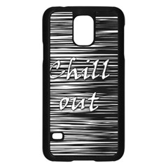 Black An White  chill Out  Samsung Galaxy S5 Case (black)