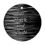 I love black and white Ornament (Round)  Front