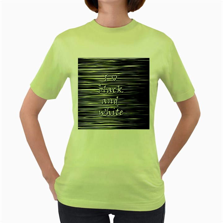 I love black and white Women s Green T-Shirt
