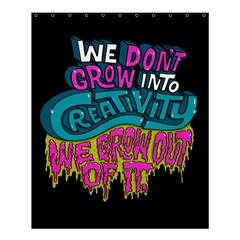 We Dont Grow Into Creativity We Grow Out Of It Shower Curtain 60  X 72  (medium)