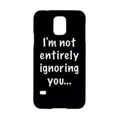 I m not entirely ignoring you... Samsung Galaxy S5 Hardshell Case