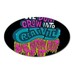 We Dont Grow Into Creativity We Grow Out Of It Oval Magnet
