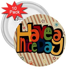 Have A Nice Happiness Happy Day 3  Buttons (10 Pack)