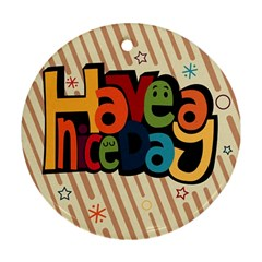 Have A Nice Happiness Happy Day Round Ornament (two Sides)