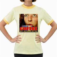 Coffee, Not as Good as Tea Women s Fitted Ringer T-Shirts