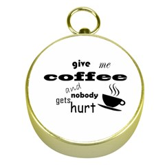 Give me coffee and nobody gets hurt Gold Compasses