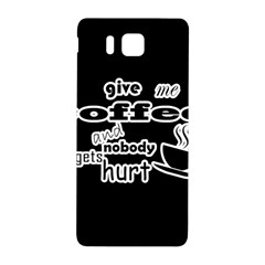 Give me coffee and nobody gets hurt Samsung Galaxy Alpha Hardshell Back Case