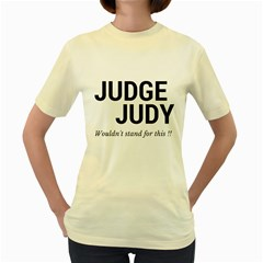 Judge judy wouldn t stand for this! Women s Yellow T-Shirt
