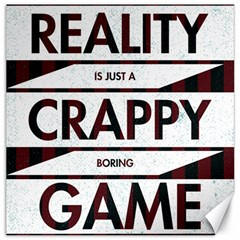 Reality Is Just A Crappy Boring Game Canvas 12  X 12