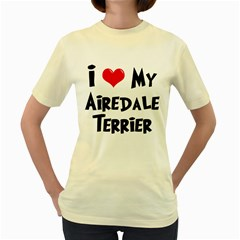 I Love My Airedale Terrier Women s Yellow T Shirt
