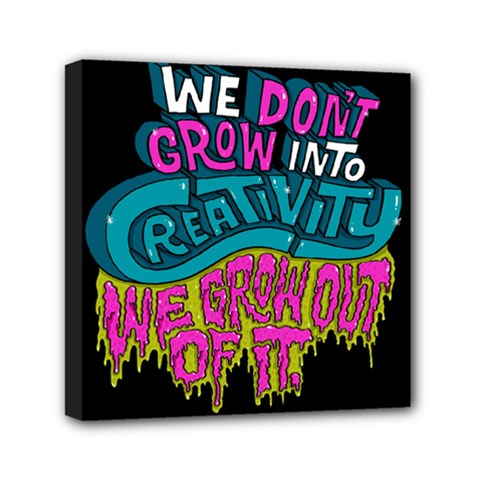 We Dont Grow Into Creativity We Grow Out Of It Mini Canvas 6  X 6  by AnjaniArt