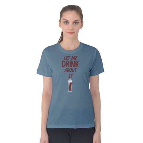 Blue Let Me Drink About It  Women s Cotton Tee by FunnySaying