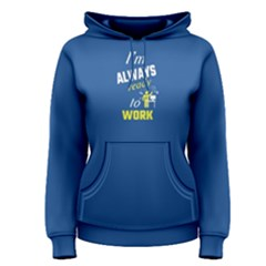 Blue I Am Always Ready To Work Women s Pullover Hoodie by FunnySaying