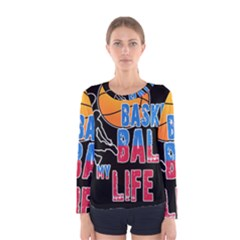 Basketball is my life Women s Long Sleeve Tee