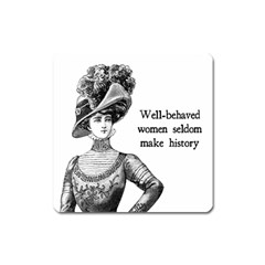 Well Behaved Women Seldom Make History Square Magnet
