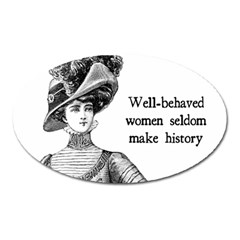 Well Behaved Women Seldom Make History Oval Magnet by waywardmuse
