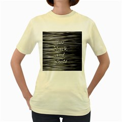 I love black and white Women s Yellow T-Shirt