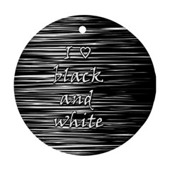 I love black and white Round Ornament (Two Sides)