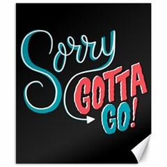 Sorry Gotta Go Canvas 8  X 10