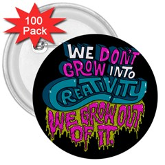 We Dont Grow Into Creativity We Grow Out Of It 3  Buttons (100 Pack)