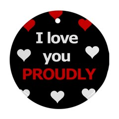 I Love You Proudly Round Ornament (two Sides)  by Valentinaart