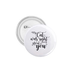 My Cat Was Right About You Funny Cat Quote 1 75  Buttons