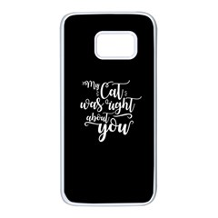 My Cat Was Right About You Funny Cat Quote Samsung Galaxy S7 White Seamless Case by MAGA