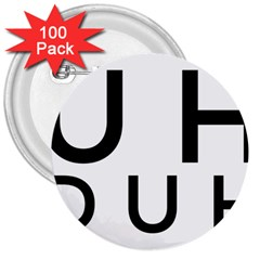 Uh Duh 3  Buttons (100 Pack)  by FattysMerch